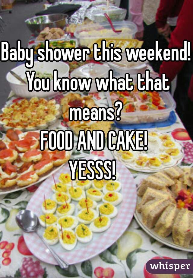 Baby shower this weekend!  You know what that means?  FOOD AND CAKE!  YESSS!