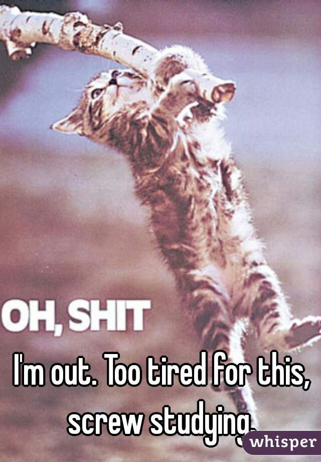 I'm out. Too tired for this, screw studying.