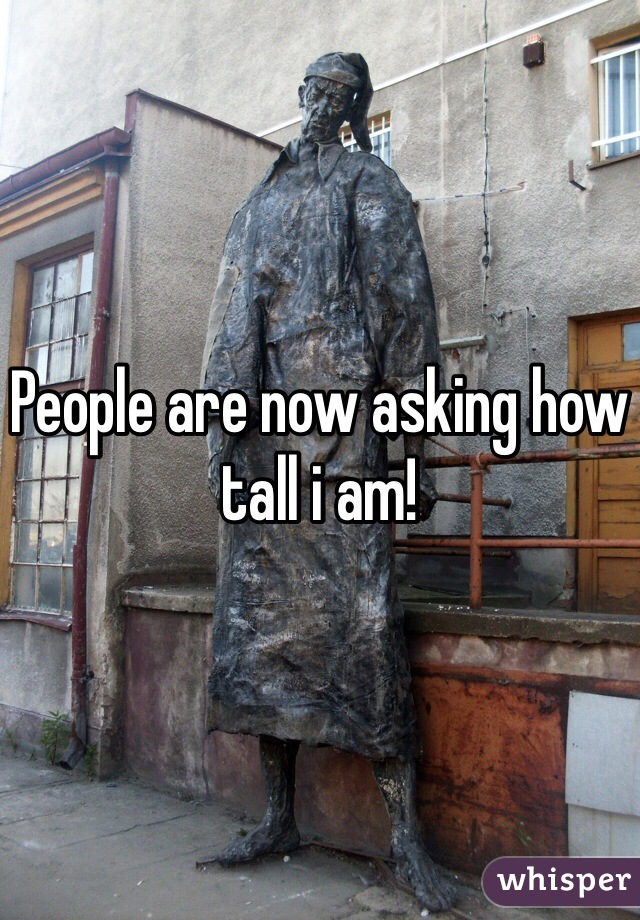People are now asking how tall i am!