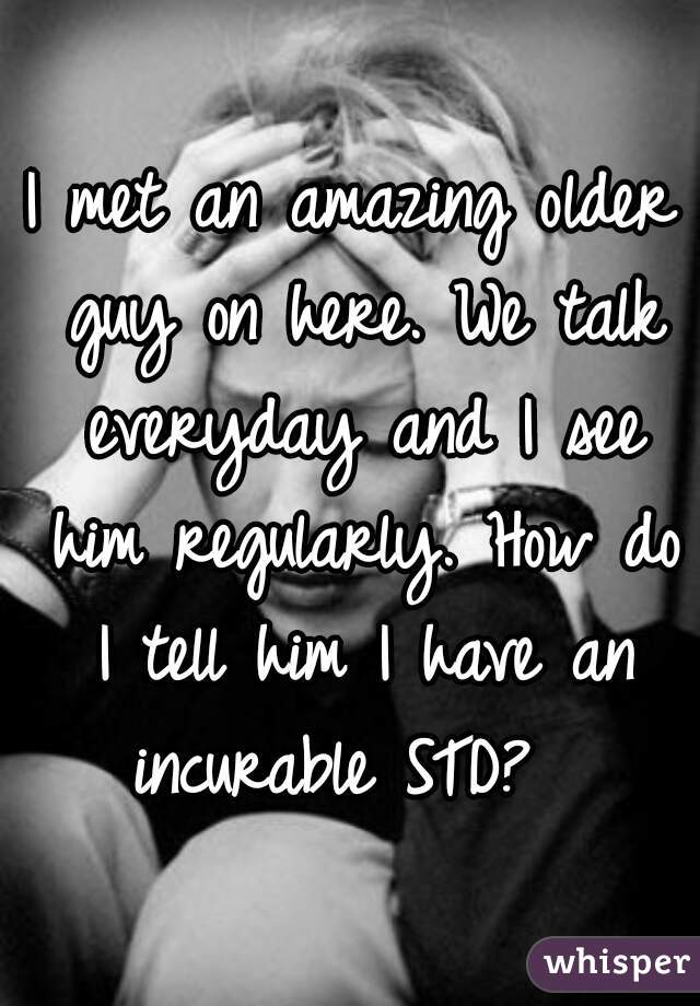 I met an amazing older guy on here. We talk everyday and I see him regularly. How do I tell him I have an incurable STD?