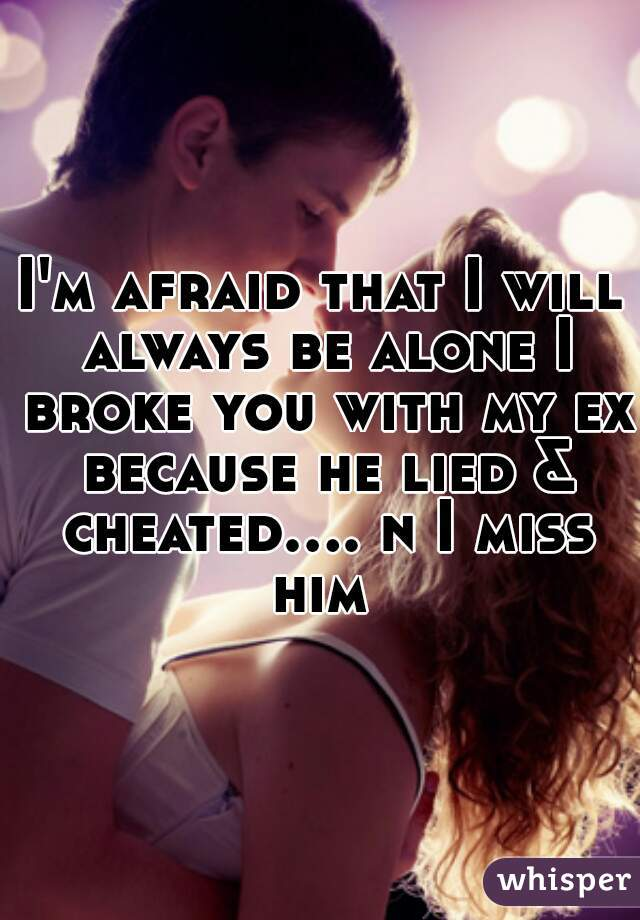I'm afraid that I will always be alone I broke you with my ex because he lied & cheated.... n I miss him