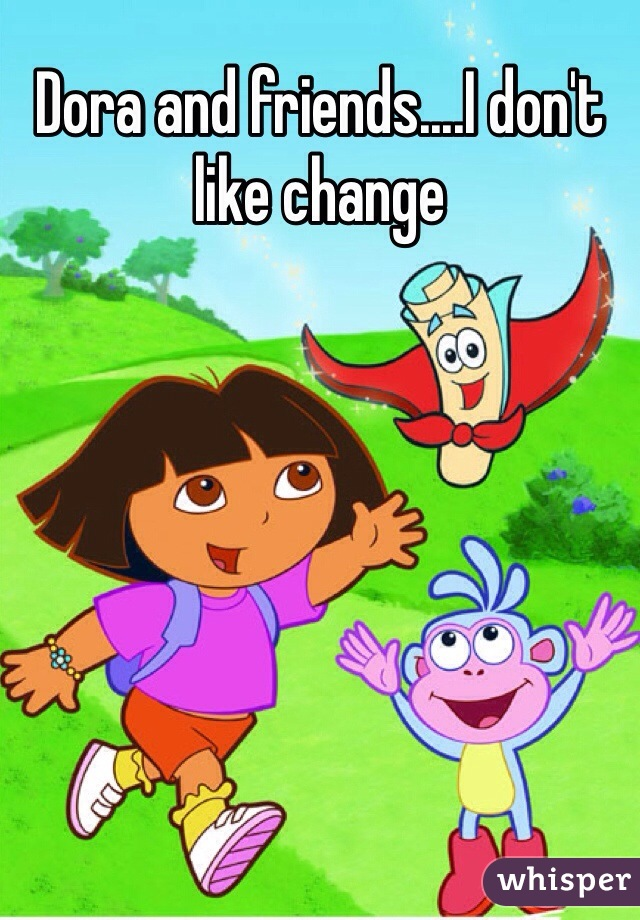 Dora and friends....I don't like change