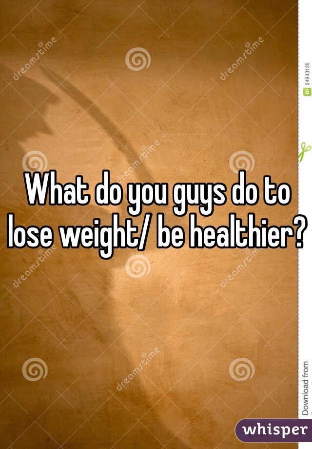 What do you guys do to lose weight/ be healthier?