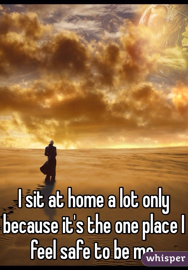 I sit at home a lot only because it's the one place I feel safe to be me.
