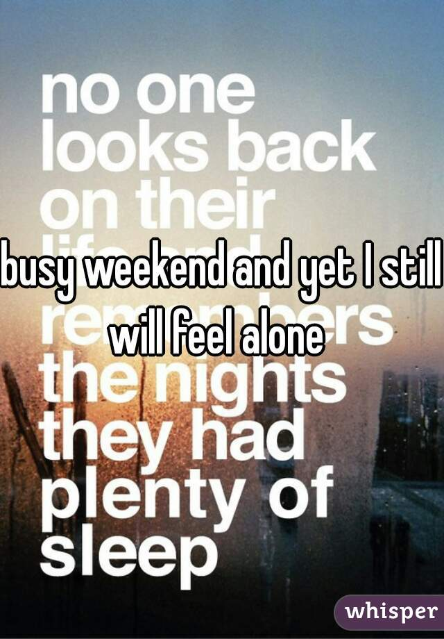 busy weekend and yet I still will feel alone