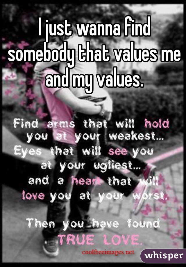 I just wanna find somebody that values me and my values.