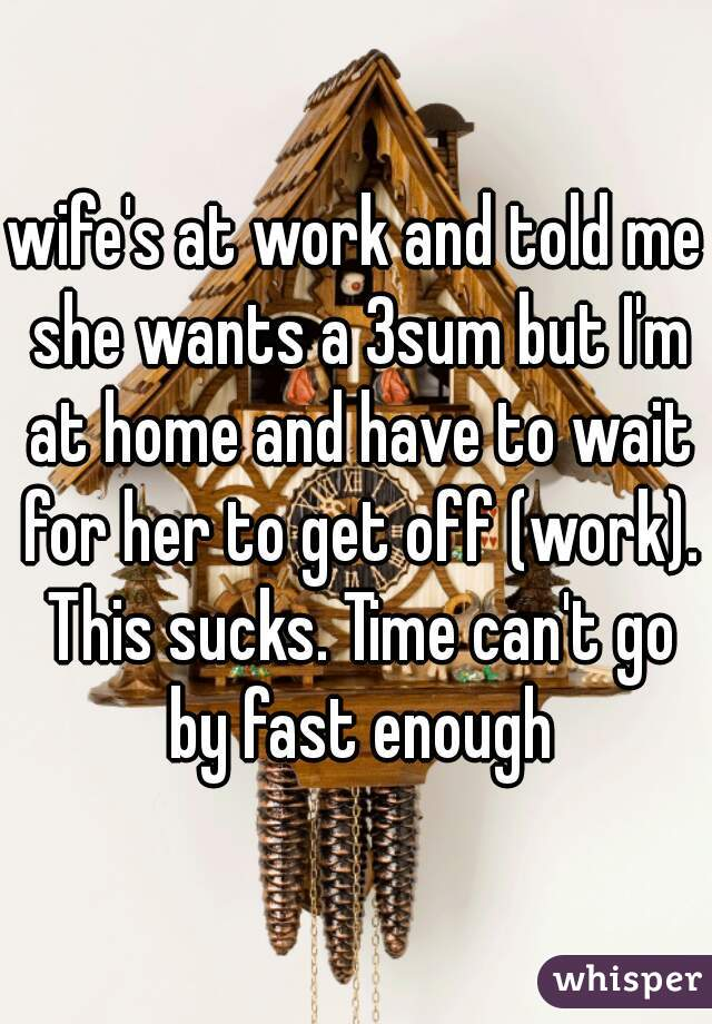wife's at work and told me she wants a 3sum but I'm at home and have to wait for her to get off (work). This sucks. Time can't go by fast enough