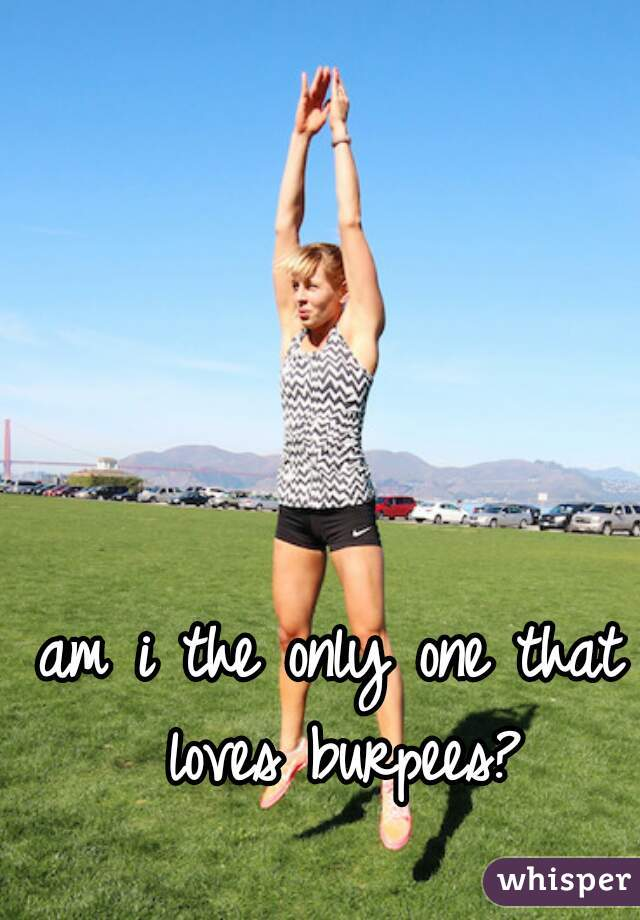 am i the only one that loves burpees?