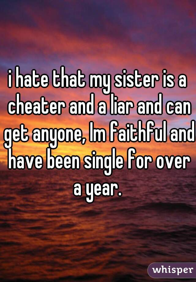 i hate that my sister is a cheater and a liar and can get anyone, Im faithful and have been single for over a year.