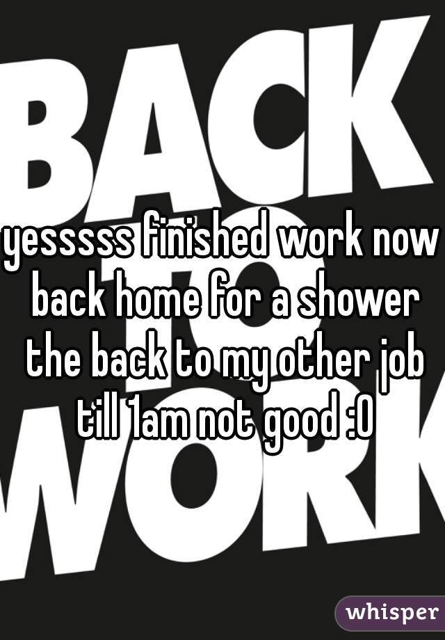 yesssss finished work now back home for a shower the back to my other job till 1am not good :0
