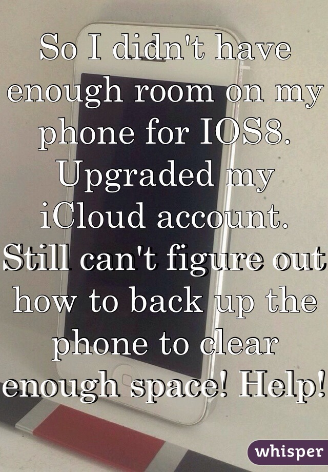 So I didn't have enough room on my phone for IOS8. Upgraded my iCloud account. Still can't figure out how to back up the phone to clear enough space! Help!