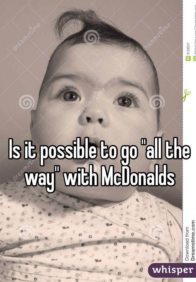 """Is it possible to go """"all the way"""" with McDonalds"""