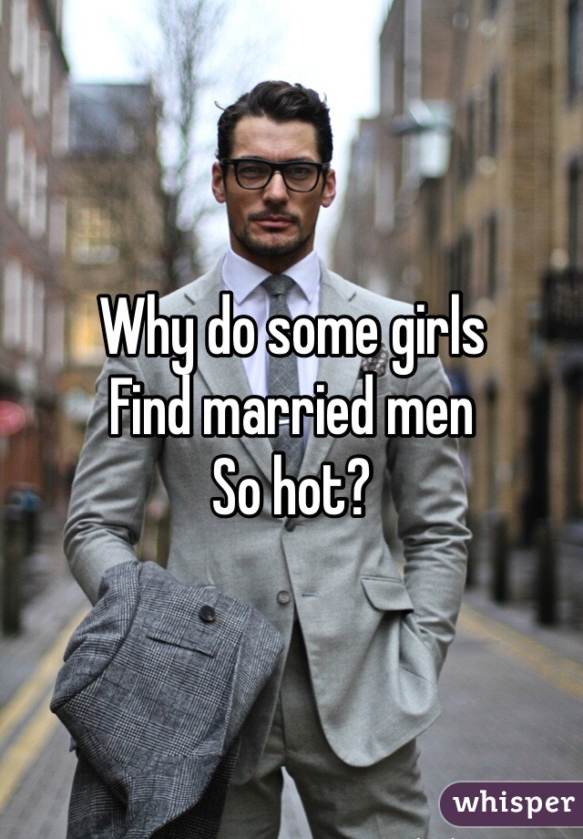 Why do some girls Find married men So hot?