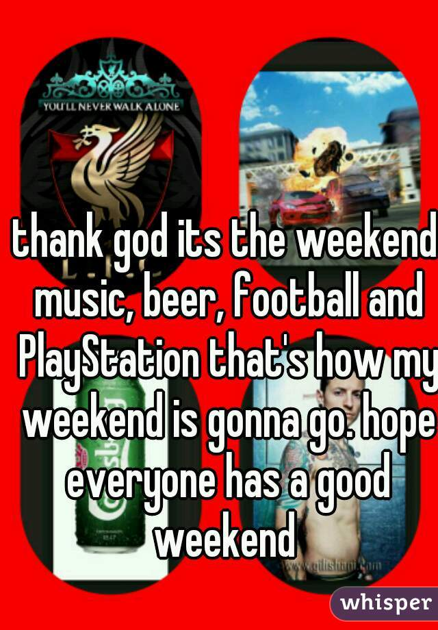 thank god its the weekend music, beer, football and PlayStation that's how my weekend is gonna go. hope everyone has a good weekend