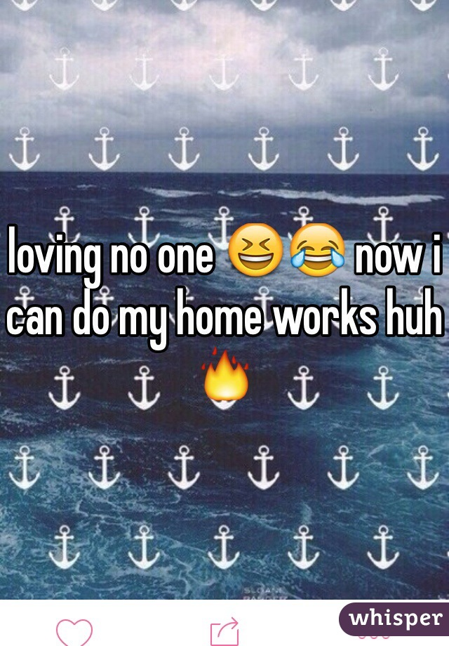 loving no one 😆😂 now i can do my home works huh 🔥