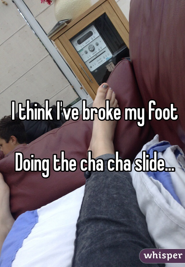 I think I've broke my foot  Doing the cha cha slide...