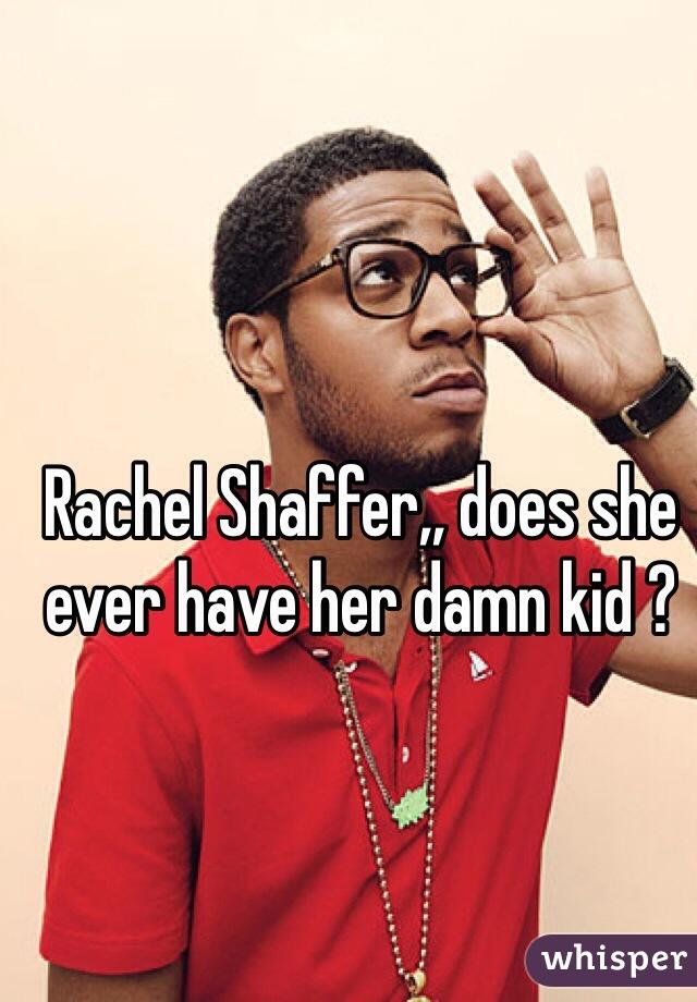 Rachel Shaffer,, does she ever have her damn kid ?
