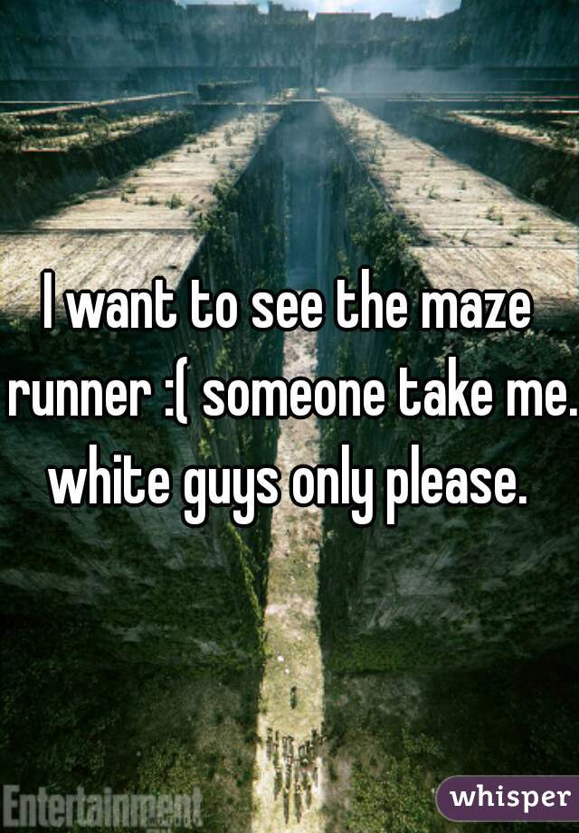 I want to see the maze runner :( someone take me.  white guys only please.