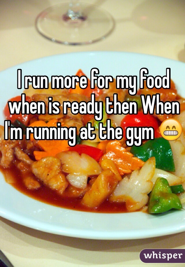 I run more for my food when is ready then When I'm running at the gym 😁