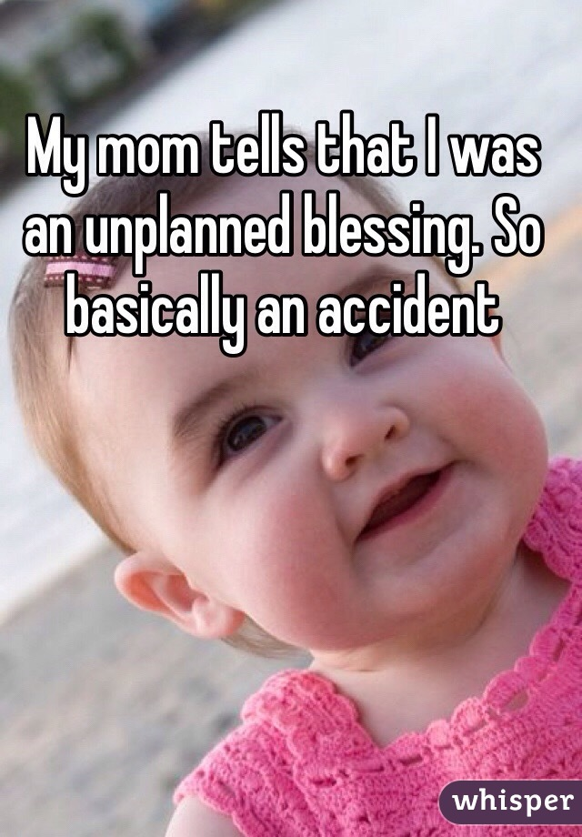 My mom tells that I was an unplanned blessing. So basically an accident