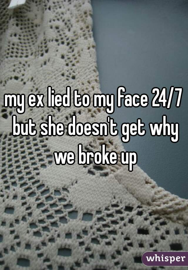 my ex lied to my face 24/7 but she doesn't get why we broke up