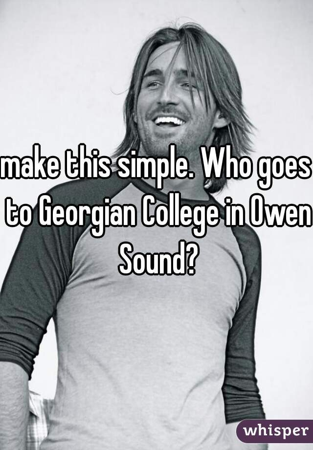 make this simple. Who goes to Georgian College in Owen Sound?