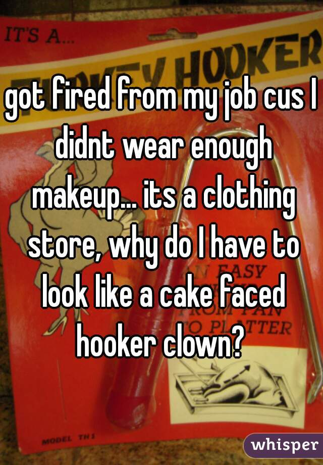 got fired from my job cus I didnt wear enough makeup... its a clothing store, why do I have to look like a cake faced hooker clown?