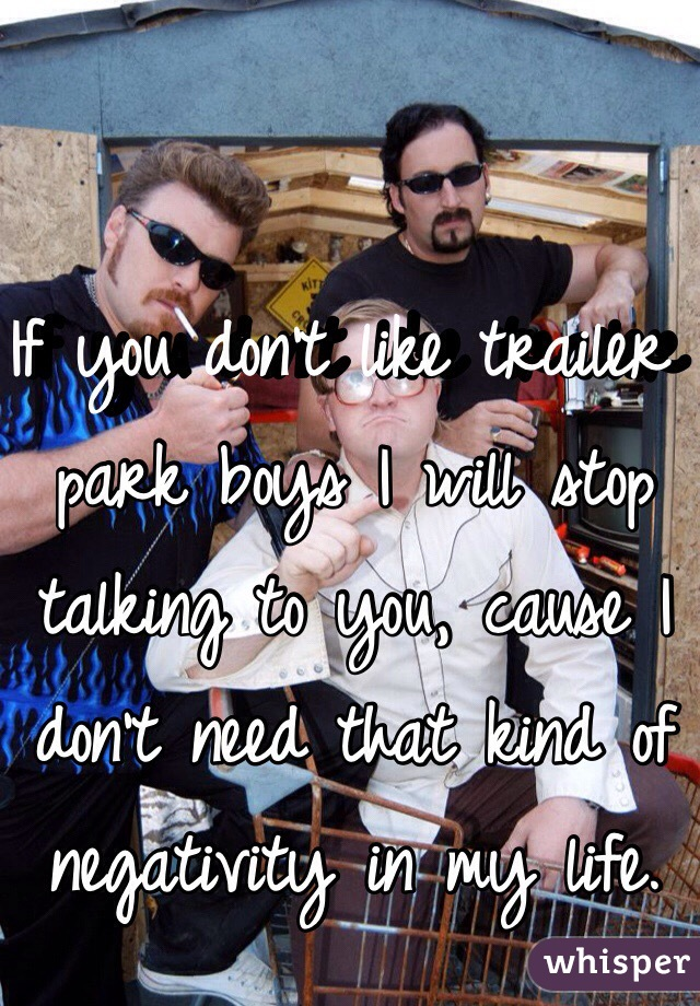 If you don't like trailer park boys I will stop talking to you, cause I don't need that kind of negativity in my life.