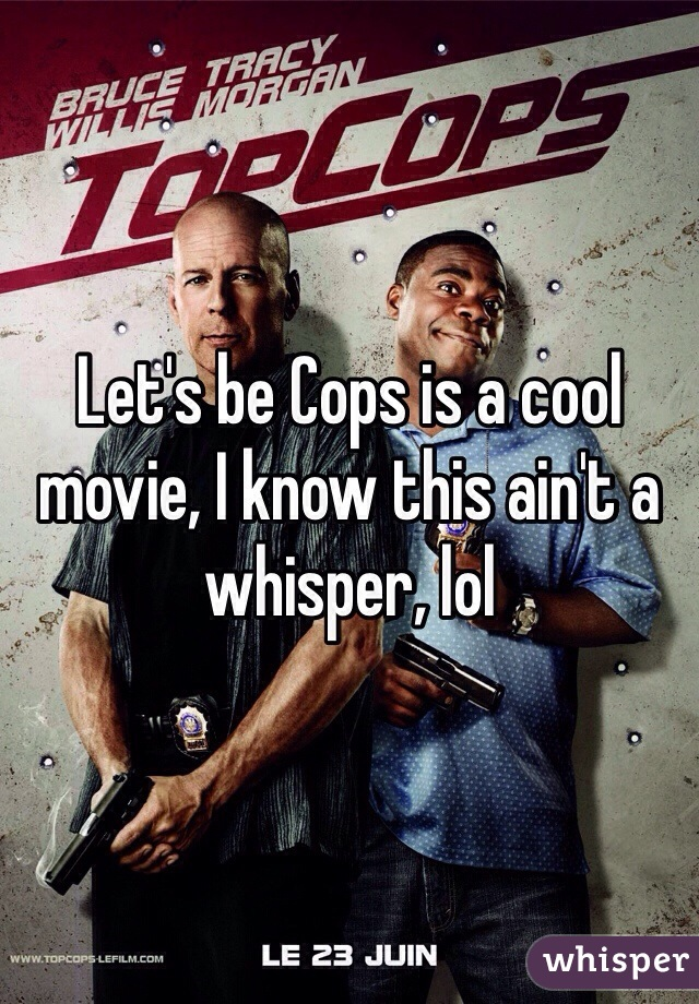 Let's be Cops is a cool movie, I know this ain't a whisper, lol