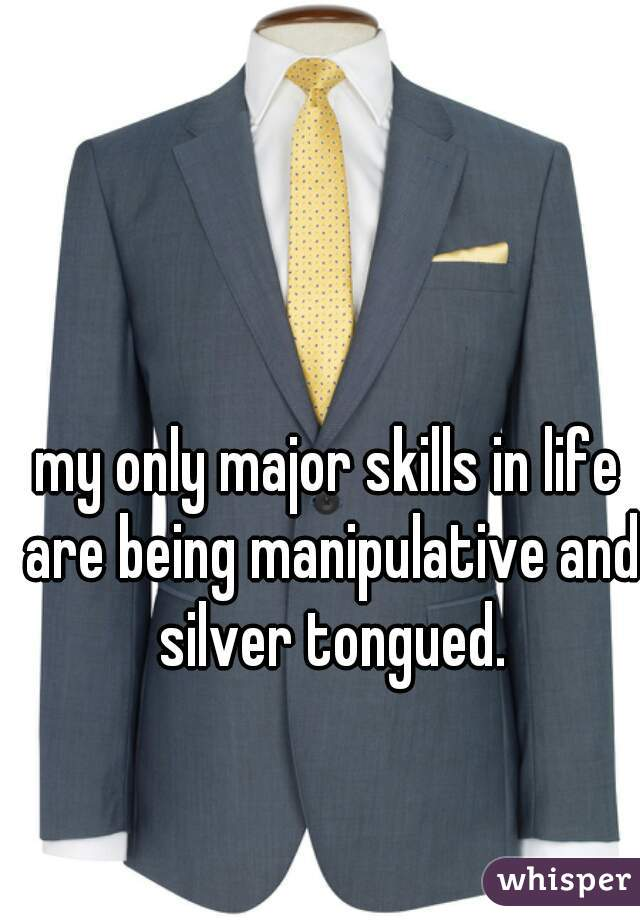 my only major skills in life are being manipulative and silver tongued.