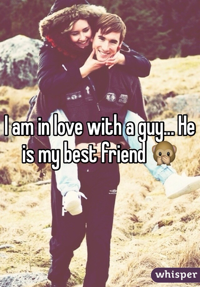 I am in love with a guy... He is my best friend 🙊