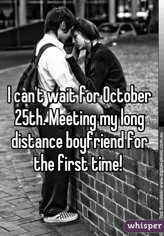 I can't wait for October 25th. Meeting my long distance boyfriend for the first time!