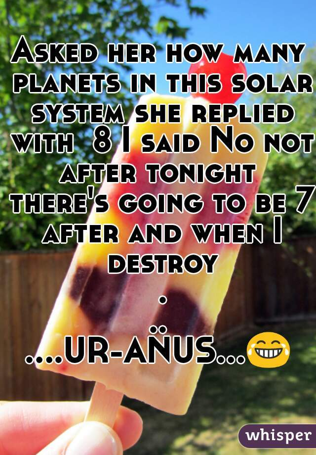 Asked her how many planets in this solar system she replied with  8 I said No not after tonight  there's going to be 7 after and when I destroy ...   ....UR-ANUS...😂