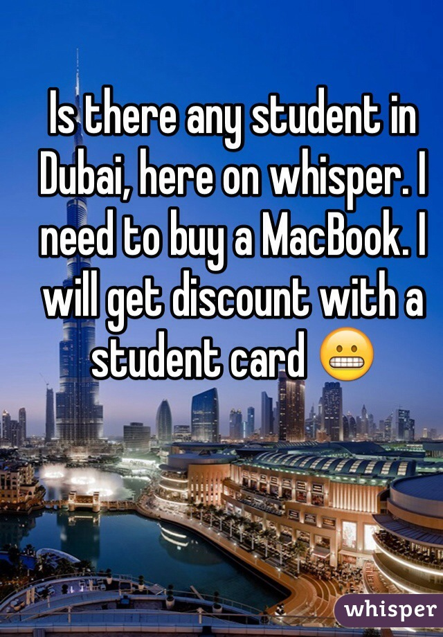Is there any student in Dubai, here on whisper. I need to buy a MacBook. I will get discount with a student card 😬