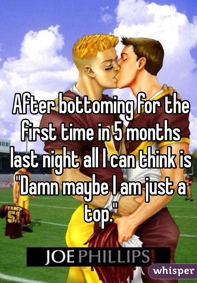 """After bottoming for the first time in 5 months last night all I can think is """"Damn maybe I am just a top."""""""