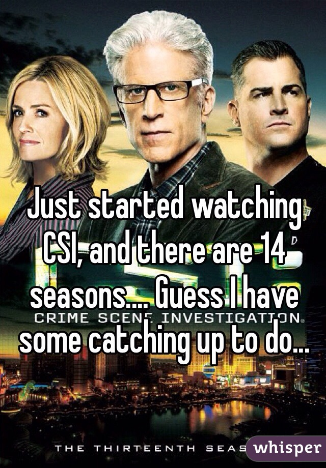 Just started watching CSI, and there are 14 seasons.... Guess I have some catching up to do...