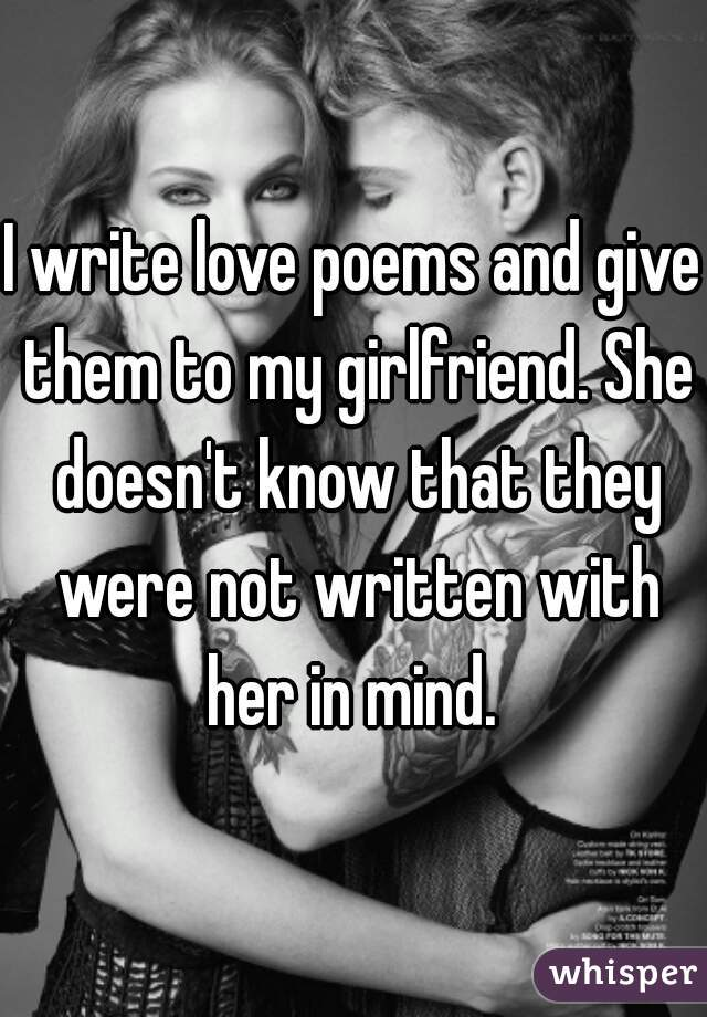 I write love poems and give them to my girlfriend. She doesn't know that they were not written with her in mind.