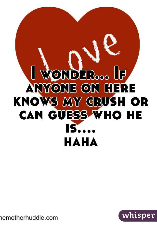 I wonder... If anyone on here knows my crush or can guess who he is.... haha