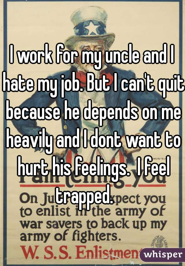 I work for my uncle and I hate my job. But I can't quit because he depends on me heavily and I dont want to hurt his feelings.  I feel trapped.