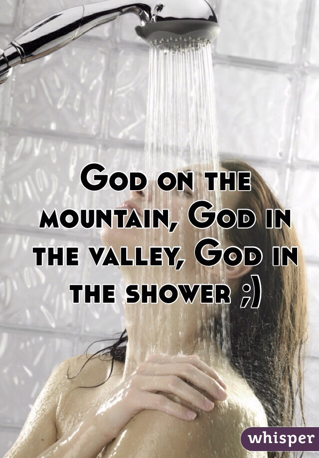 God on the mountain, God in the valley, God in the shower ;)