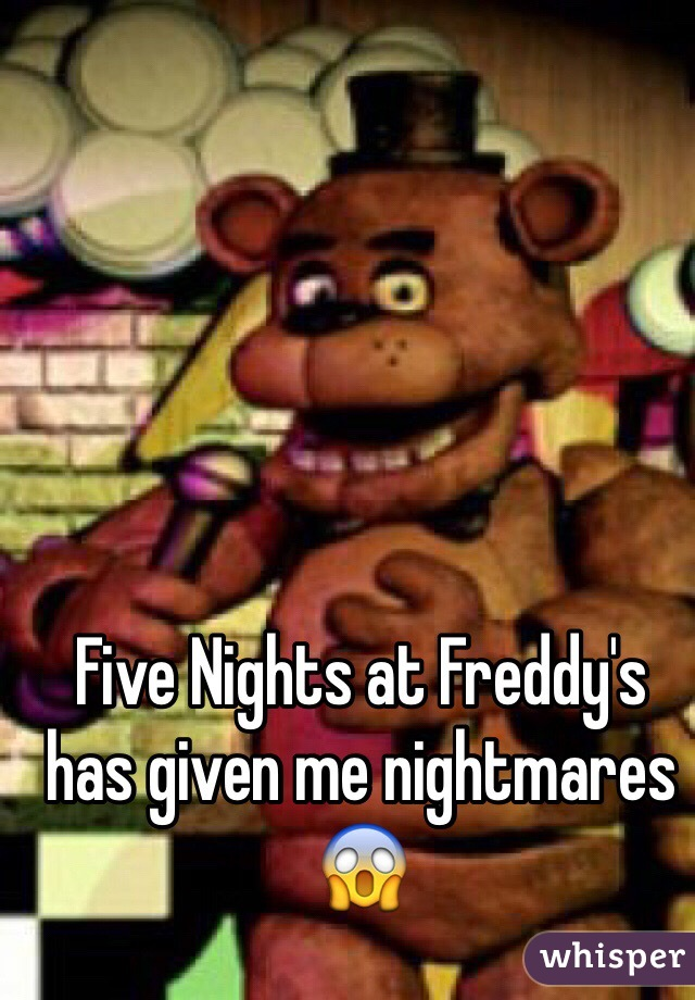 Five Nights at Freddy's has given me nightmares 😱