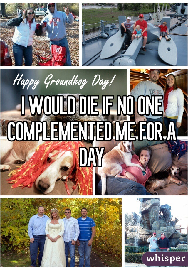 I WOULD DIE IF NO ONE COMPLEMENTED ME FOR A DAY