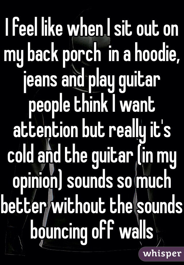 I feel like when I sit out on my back porch  in a hoodie, jeans and play guitar people think I want attention but really it's cold and the guitar (in my opinion) sounds so much better without the sounds bouncing off walls