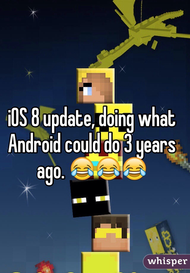 iOS 8 update, doing what Android could do 3 years ago. 😂😂😂