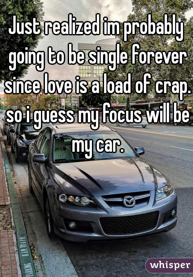 Just realized im probably going to be single forever since love is a load of crap. so i guess my focus will be my car.