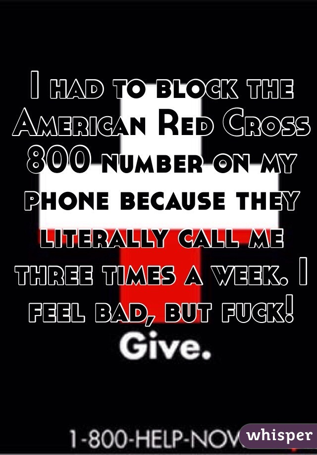 I had to block the American Red Cross 800 number on my phone because they literally call me three times a week. I feel bad, but fuck!