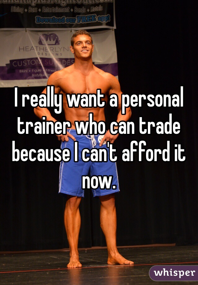 I really want a personal trainer who can trade because I can't afford it now.