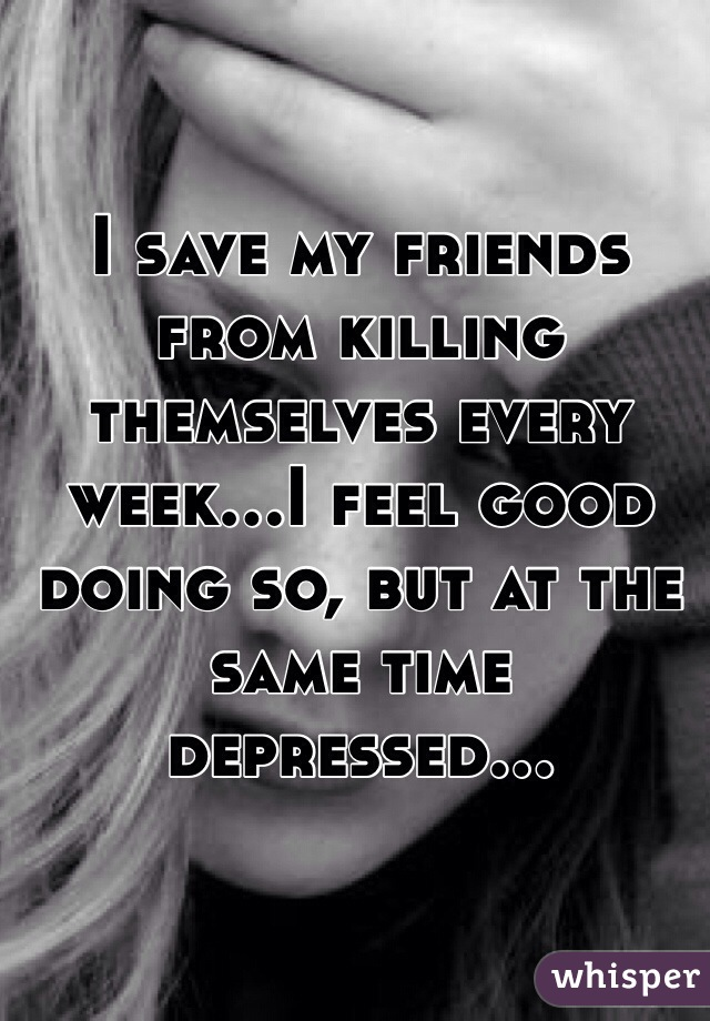 I save my friends from killing themselves every week...I feel good doing so, but at the same time depressed...