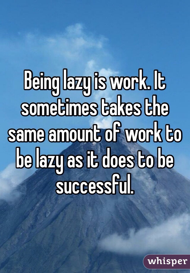 Being lazy is work. It sometimes takes the same amount of work to be lazy as it does to be successful.