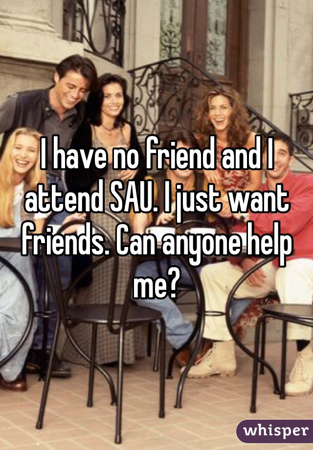 I have no friend and I attend SAU. I just want friends. Can anyone help me?
